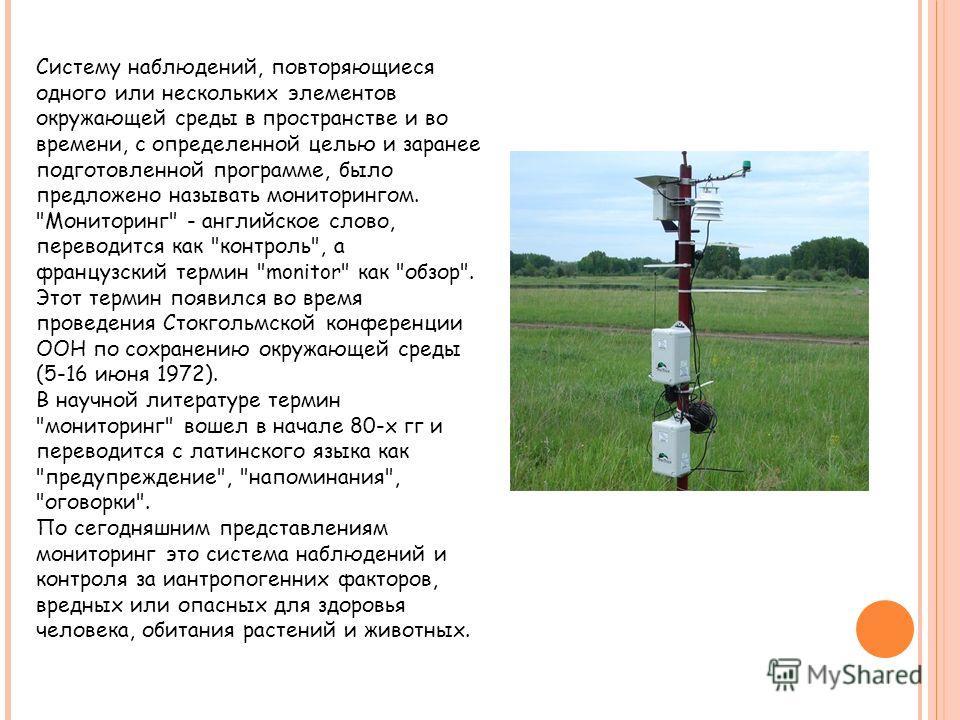 Систему наблюдений, повторяющиеся одного или нескольких элементов окружающей среды в пространстве и во времени, с определенной целью и заранее подготовленной программе, было предложено называть мониторингом.
