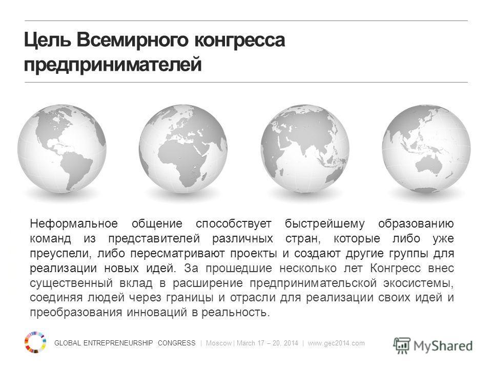GLOBAL ENTREPRENEURSHIP CONGRESS | Moscow | March 17 – 20, 2014 | www.gec2014.com unleasingideas.org Цель Всемирного конгресса предпринимателей Неформальное общение способствует быстрейшему образованию команд из представителей различных стран, которы