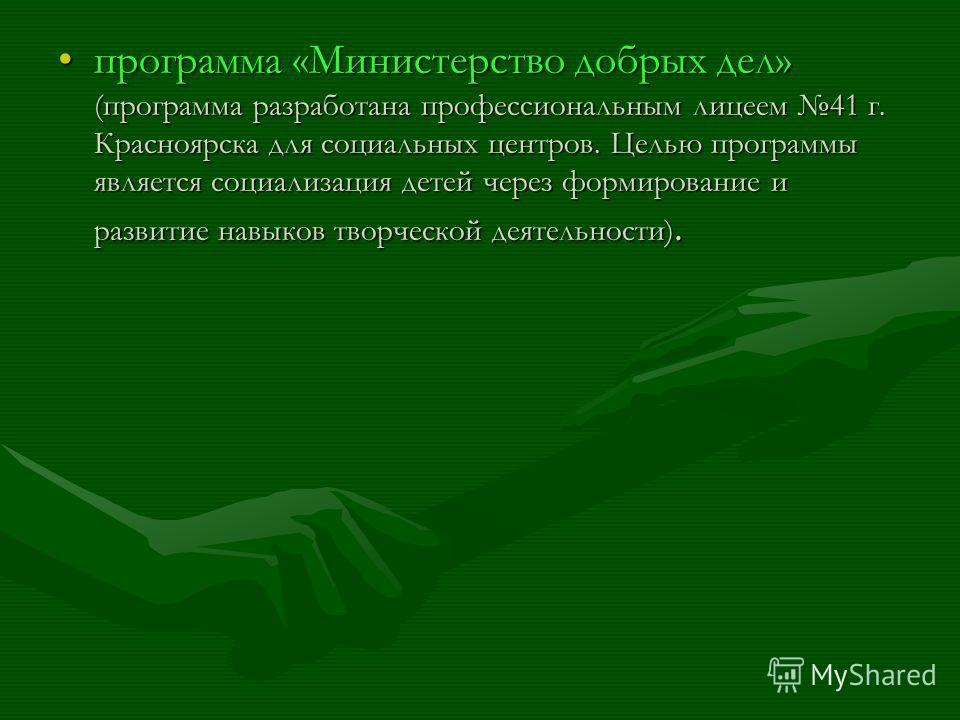 программа «Министерство добрых дел» (программа разработана профессиональным лицеем 41 г. Красноярска для социальных центров. Целью программы является социализация детей через формирование и развитие навыков творческой деятельности).программа «Министе