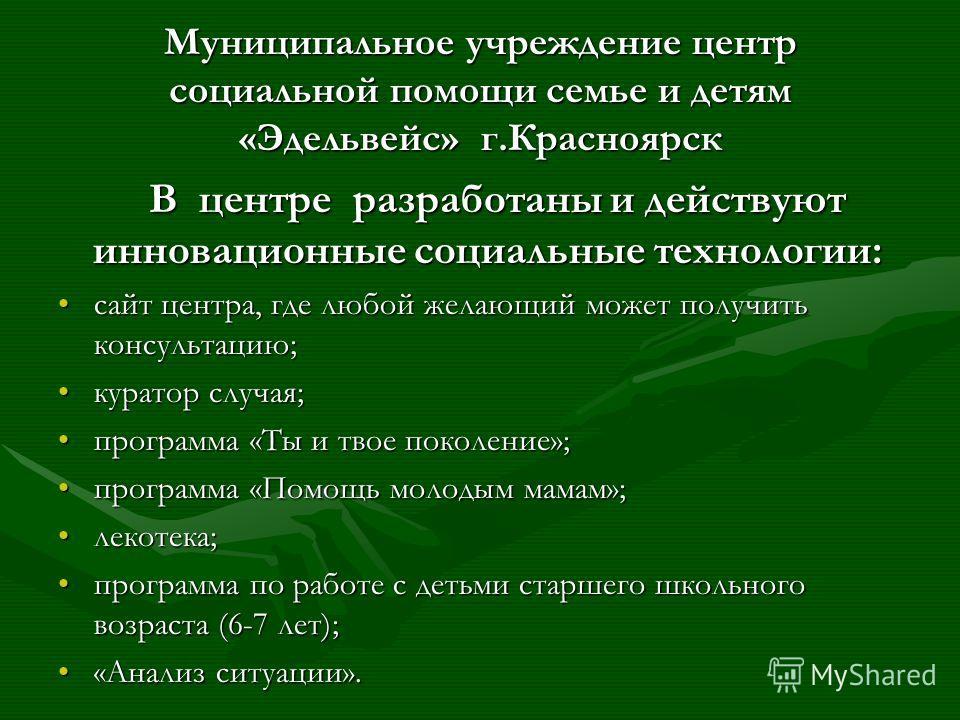Муниципальное учреждение центр социальной помощи семье и детям «Эдельвейс» г.Красноярск В центре разработаны и действуют инновационные социальные технологии: сайт центра, где любой желающий может получить консультацию;сайт центра, где любой желающий
