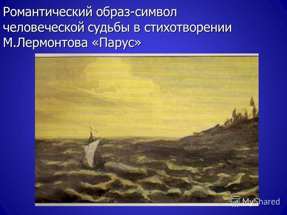 Романтический образ-символ человеческой судьбы в стихотворении М.Лермонтова «Парус»