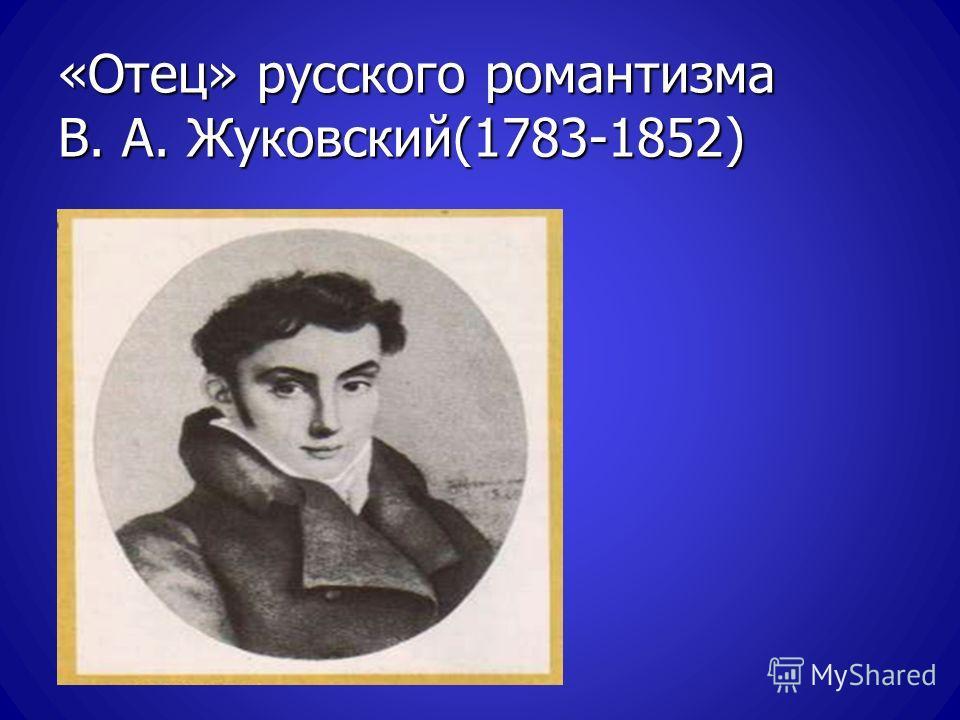 «Отец» русского романтизма В. А. Жуковский(1783-1852)