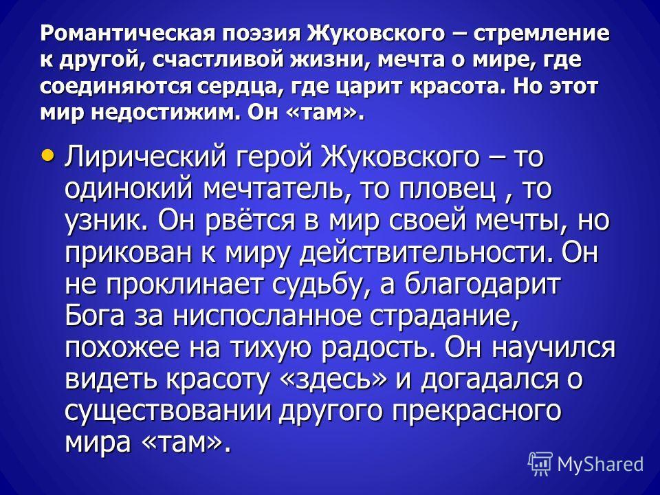 Романтическая поэзия Жуковского – стремление к другой, счастливой жизни, мечта о мире, где соединяются сердца, где царит красота. Но этот мир недостижим. Он «там». Лирический герой Жуковского – то одинокий мечтатель, то пловец, то узник. Он рвётся в