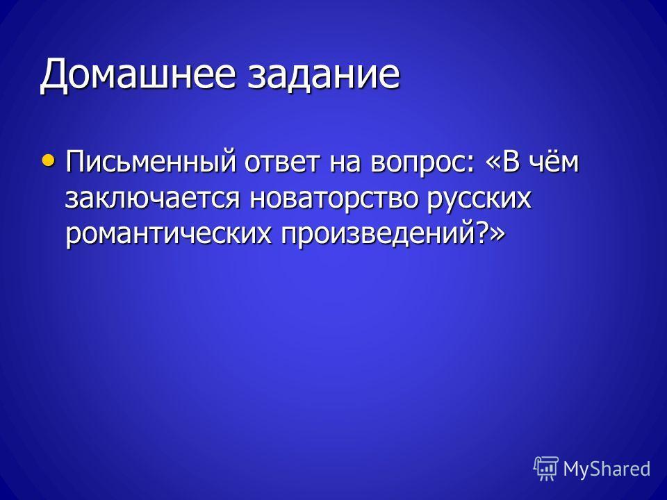 Домашнее задание Письменный ответ на вопрос: «В чём заключается новаторство русских романтических произведений?» Письменный ответ на вопрос: «В чём заключается новаторство русских романтических произведений?»