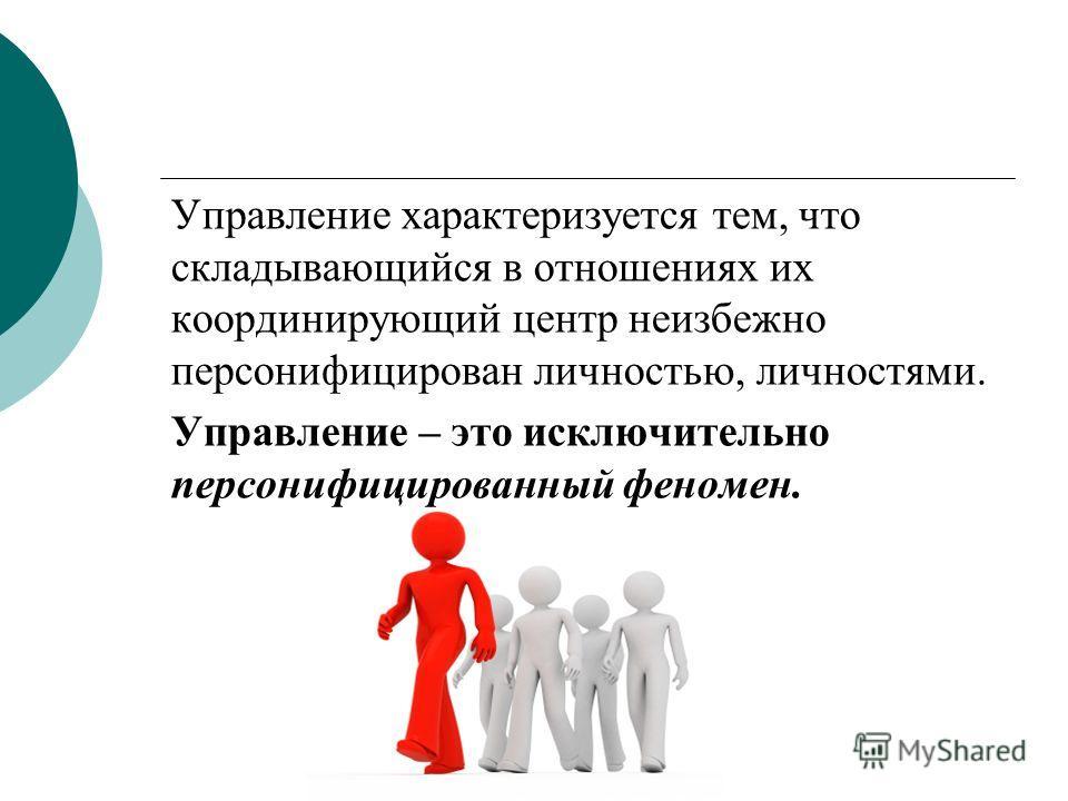 Управление характеризуется тем, что складывающийся в отношениях их координирующий центр неизбежно персонифицирован личностью, личностями. Управление – это исключительно персонифицированный феномен.