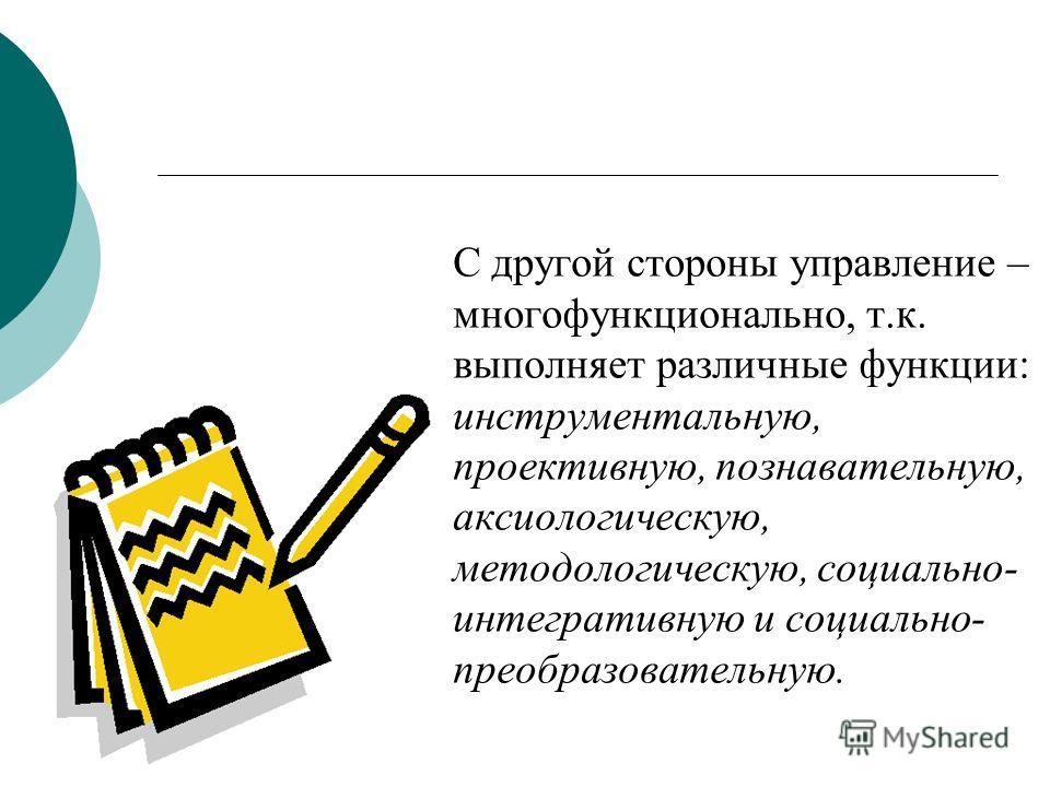 С другой стороны управление – многофункционально, т.к. выполняет различные функции: инструментальную, проективную, познавательную, аксиологическую, методологическую, социально- интегративную и социально- преобразовательную.