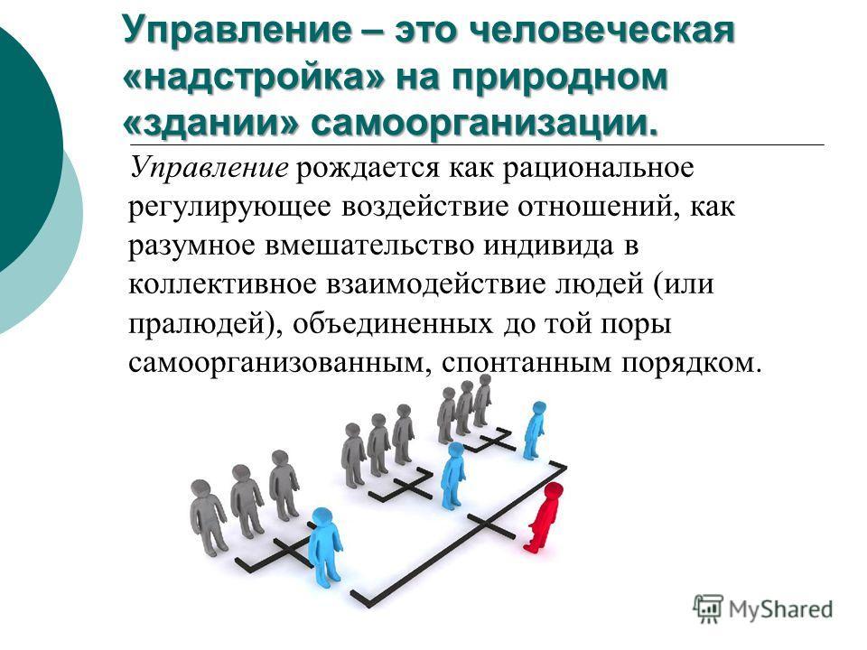 Управление – это человеческая «надстройка» на природном «здании» самоорганизации. Управление рождается как рациональное регулирующее воздействие отношений, как разумное вмешательство индивида в коллективное взаимодействие людей (или пралюдей), объеди