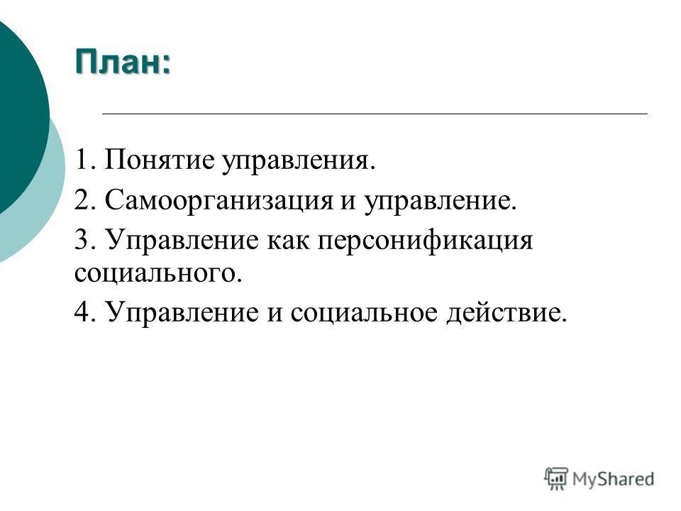 План: 1. Понятие управления. 2. Самоорганизация и управление. 3. Управление как персонификация социального. 4. Управление и социальное действие.