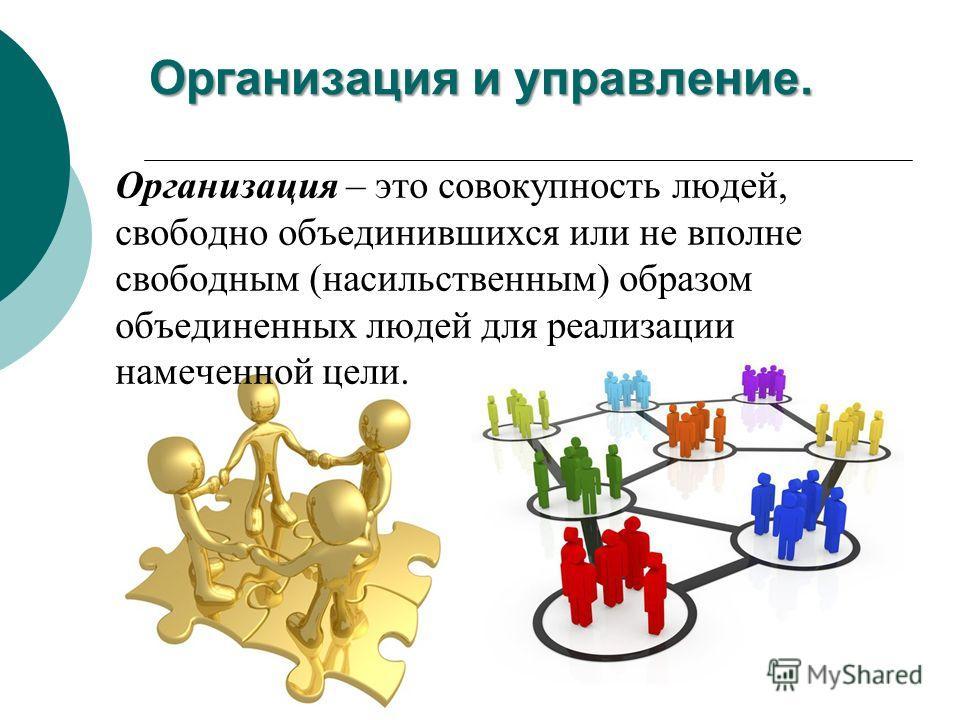 Организация и управление. Организация – это совокупность людей, свободно объединившихся или не вполне свободным (насильственным) образом объединенных людей для реализации намеченной цели.