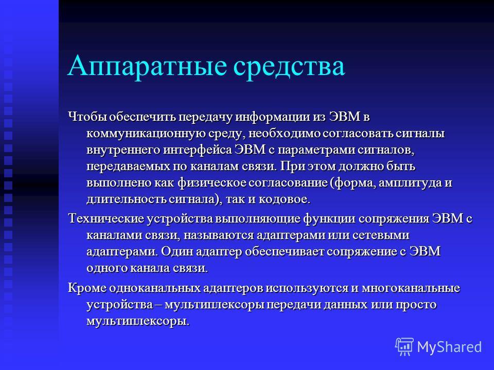 Аппаратные средства Чтобы обеспечить передачу информации из ЭВМ в коммуникационную среду, необходимо согласовать сигналы внутреннего интерфейса ЭВМ с параметрами сигналов, передаваемых по каналам связи. При этом должно быть выполнено как физическое с