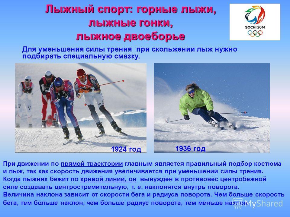 Лыжный спорт: горные лыжи, лыжные гонки, лыжное двоеборье Для уменьшения силы трения при скольжении лыж нужно подбирать специальную смазку. При движении по прямой траектории главным является правильный подбор костюма и лыж, так как скорость движения