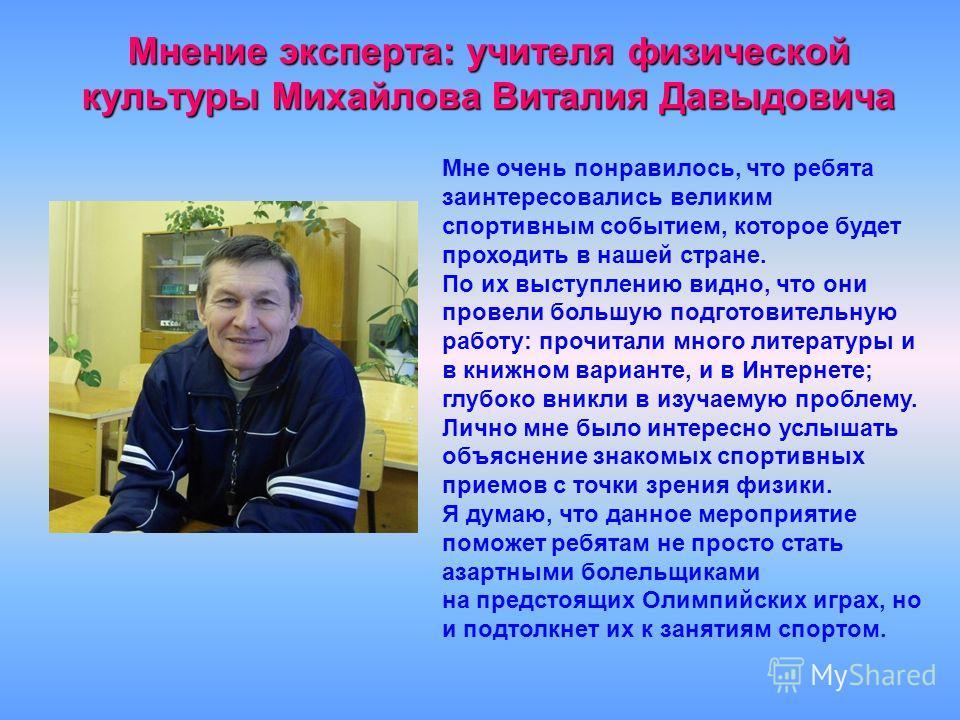 Мнение эксперта: учителя физической культуры Михайлова Виталия Давыдовича Мне очень понравилось, что ребята заинтересовались великим спортивным событием, которое будет проходить в нашей стране. По их выступлению видно, что они провели большую подгото
