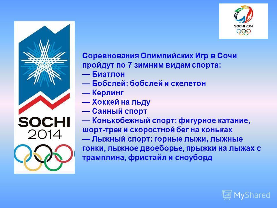 Соревнования Олимпийских Игр в Сочи пройдут по 7 зимним видам спорта: Биатлон Бобслей: бобслей и скелетон Керлинг Хоккей на льду Санный спорт Конькобежный спорт: фигурное катание, шорт-трек и скоростной бег на коньках Лыжный спорт: горные лыжи, лыжны