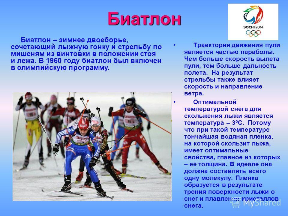 Биатлон Траектория движения пули является частью параболы. Чем больше скорость вылета пули, тем больше дальность полета. На результат стрельбы также влияет скорость и направление ветра. Оптимальной температурой снега для скольжения лыжи является темп