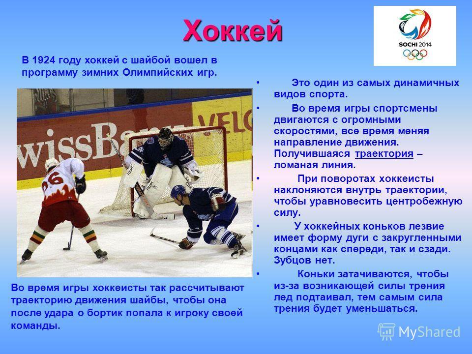 Хоккей Это один из самых динамичных видов спорта. Во время игры спортсмены двигаются с огромными скоростями, все время меняя направление движения. Получившаяся траектория – ломаная линия. При поворотах хоккеисты наклоняются внутрь траектории, чтобы у