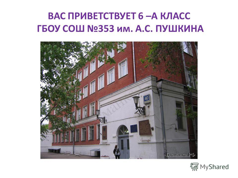 ВАС ПРИВЕТСТВУЕТ 6 –А КЛАСС ГБОУ СОШ 353 им. А.С. ПУШКИНА