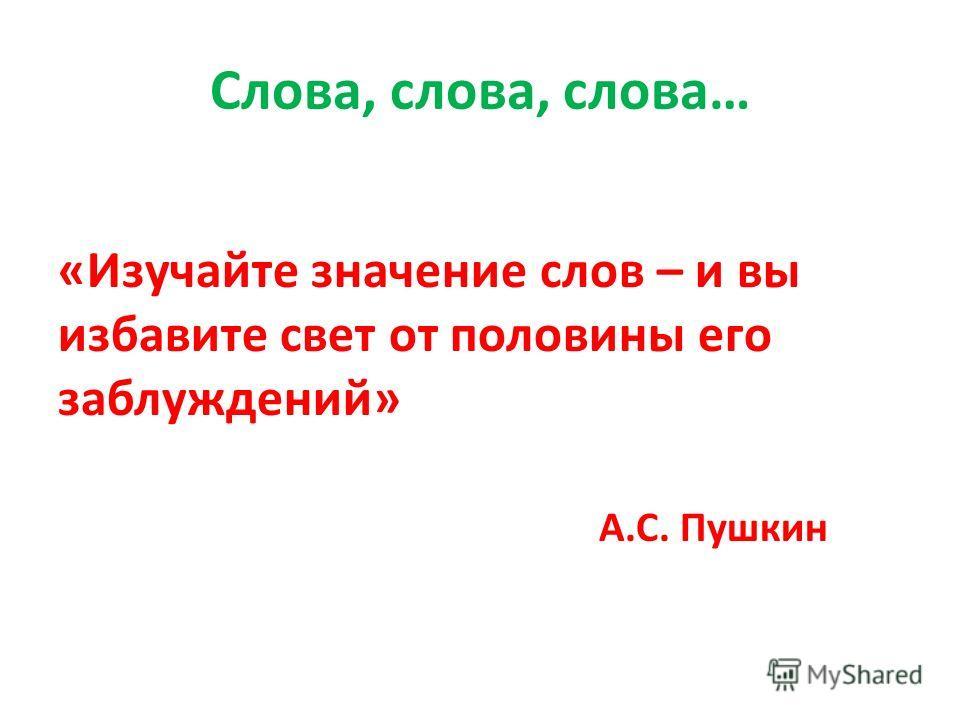 Слова, слова, слова… «Изучайте значение слов – и вы избавите свет от половины его заблуждений» А.С. Пушкин