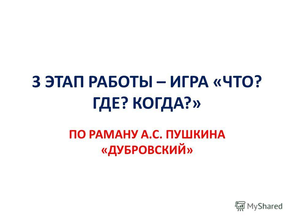 3 ЭТАП РАБОТЫ – ИГРА «ЧТО? ГДЕ? КОГДА?» ПО РАМАНУ А.С. ПУШКИНА «ДУБРОВСКИЙ»