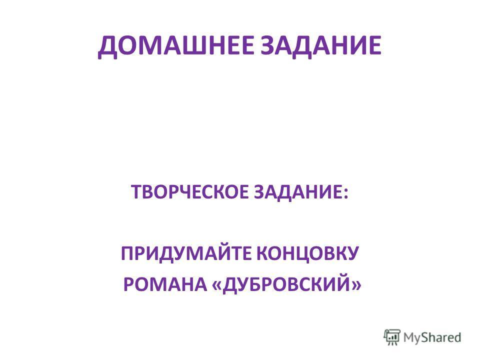 ДОМАШНЕЕ ЗАДАНИЕ ТВОРЧЕСКОЕ ЗАДАНИЕ: ПРИДУМАЙТЕ КОНЦОВКУ РОМАНА «ДУБРОВСКИЙ»