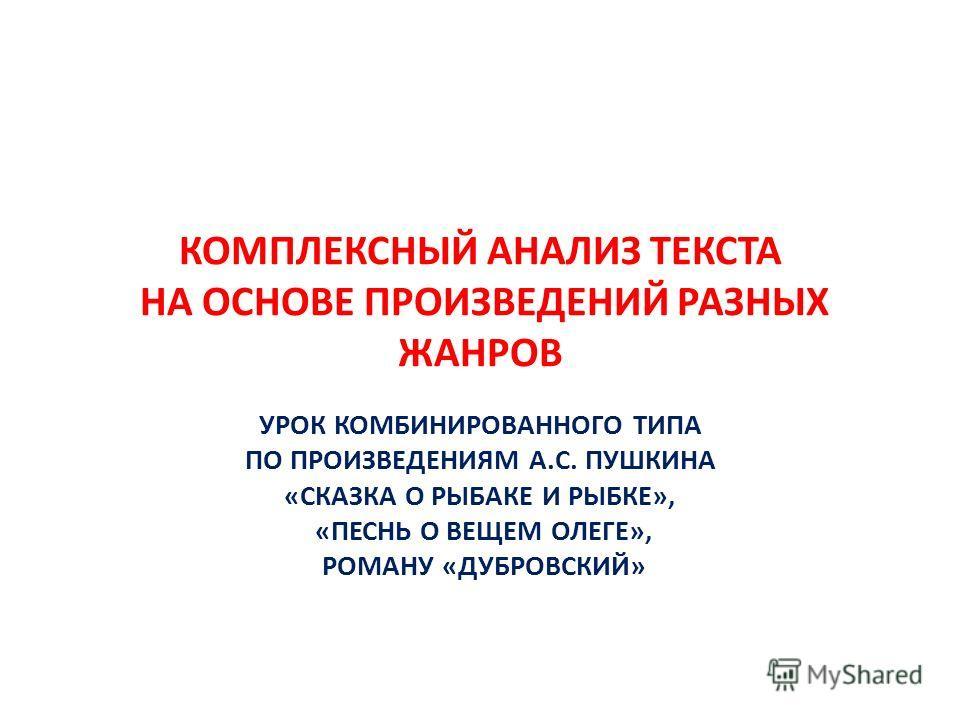 КОМПЛЕКСНЫЙ АНАЛИЗ ТЕКСТА НА ОСНОВЕ ПРОИЗВЕДЕНИЙ РАЗНЫХ ЖАНРОВ УРОК КОМБИНИРОВАННОГО ТИПА ПО ПРОИЗВЕДЕНИЯМ А.С. ПУШКИНА «СКАЗКА О РЫБАКЕ И РЫБКЕ», «ПЕСНЬ О ВЕЩЕМ ОЛЕГЕ», РОМАНУ «ДУБРОВСКИЙ»