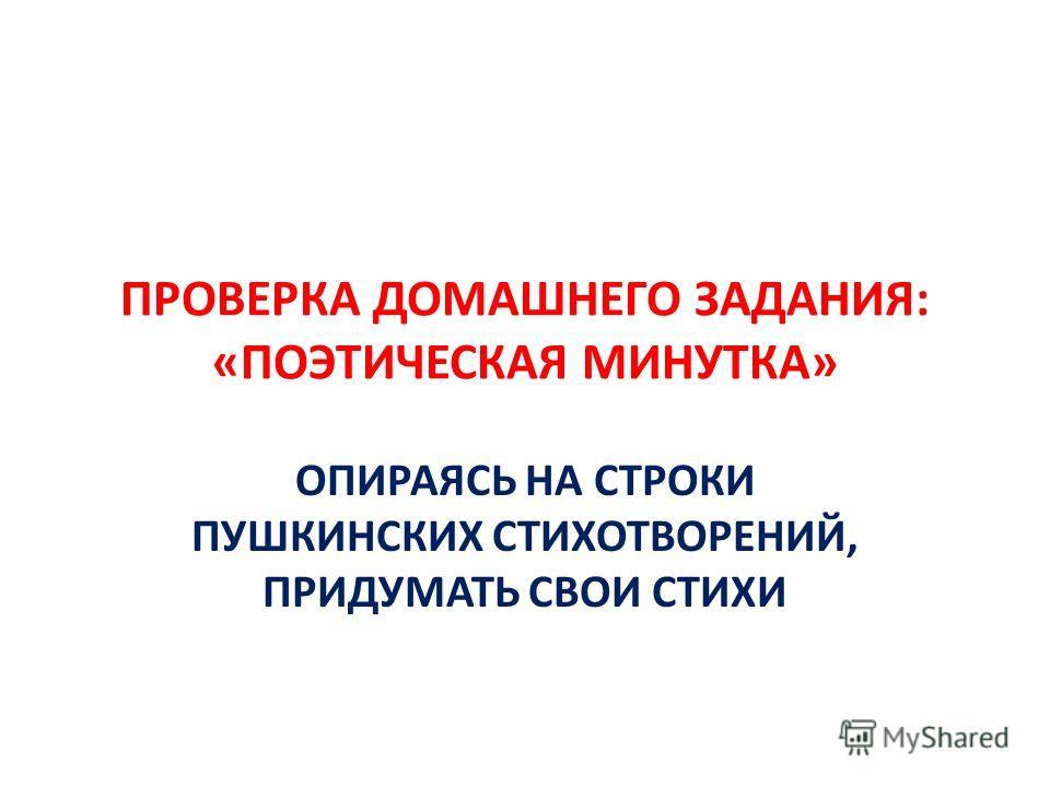 ПРОВЕРКА ДОМАШНЕГО ЗАДАНИЯ: «ПОЭТИЧЕСКАЯ МИНУТКА» ОПИРАЯСЬ НА СТРОКИ ПУШКИНСКИХ СТИХОТВОРЕНИЙ, ПРИДУМАТЬ СВОИ СТИХИ