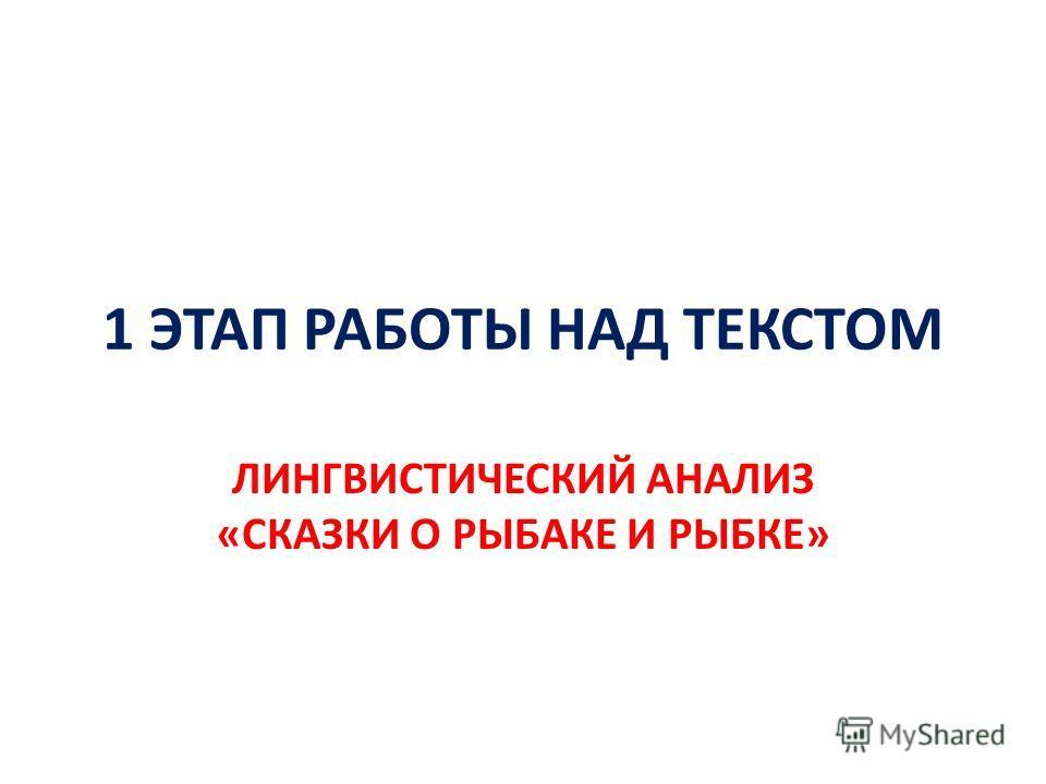 1 ЭТАП РАБОТЫ НАД ТЕКСТОМ ЛИНГВИСТИЧЕСКИЙ АНАЛИЗ «СКАЗКИ О РЫБАКЕ И РЫБКЕ»