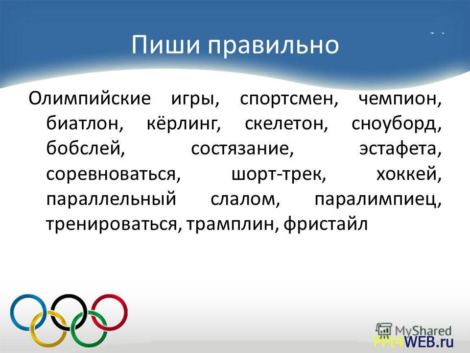 Пиши правильно Олимпийские игры, спортсмен, чемпион, биатлон, кёрлинг, скелетон, сноуборд, бобслей, состязание, эстафета, соревноваться, шорт-трек, хоккей, параллельный слалом, паралимпиец, тренироваться, трамплин, фристайл