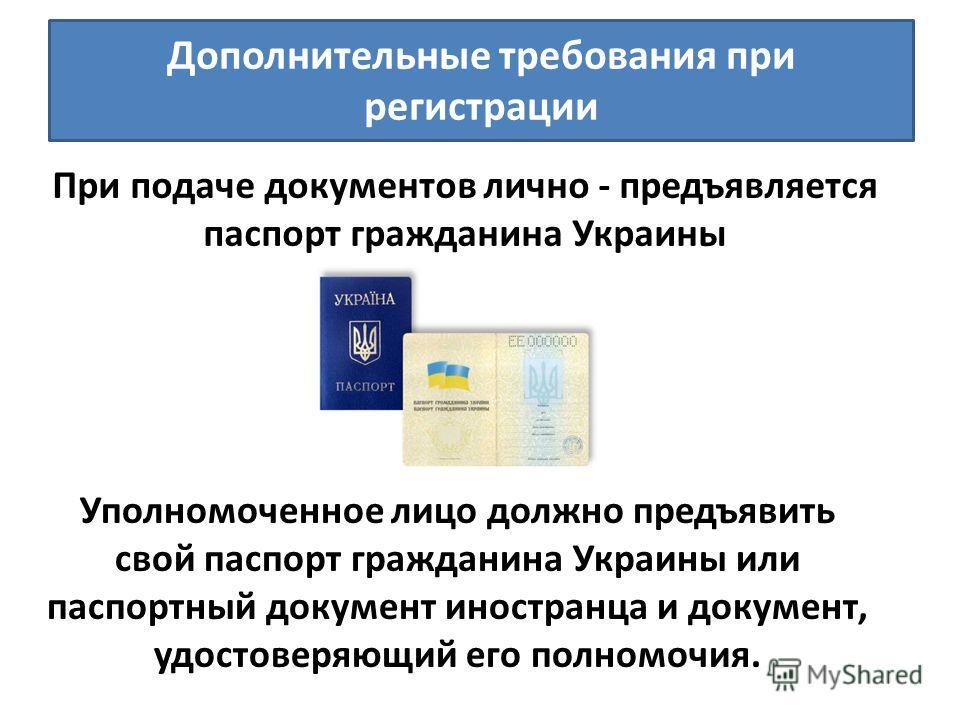 Дополнительные требования при регистрации При подаче документов лично - предъявляется паспорт гражданина Украины Уполномоченное лицо должно предъявить свой паспорт гражданина Украины или паспортный документ иностранца и документ, удостоверяющий его п