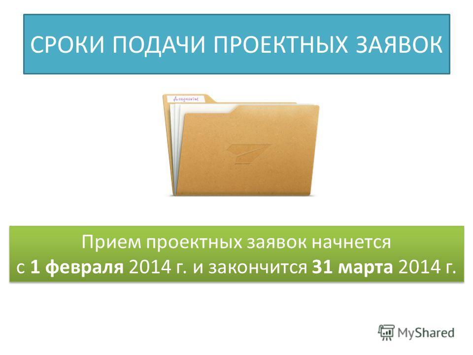 СРОКИ ПОДАЧИ ПРОЕКТНЫХ ЗАЯВОК Прием проектных заявок начнется с 1 февраля 2014 г. и закончится 31 марта 2014 г. Прием проектных заявок начнется с 1 февраля 2014 г. и закончится 31 марта 2014 г.
