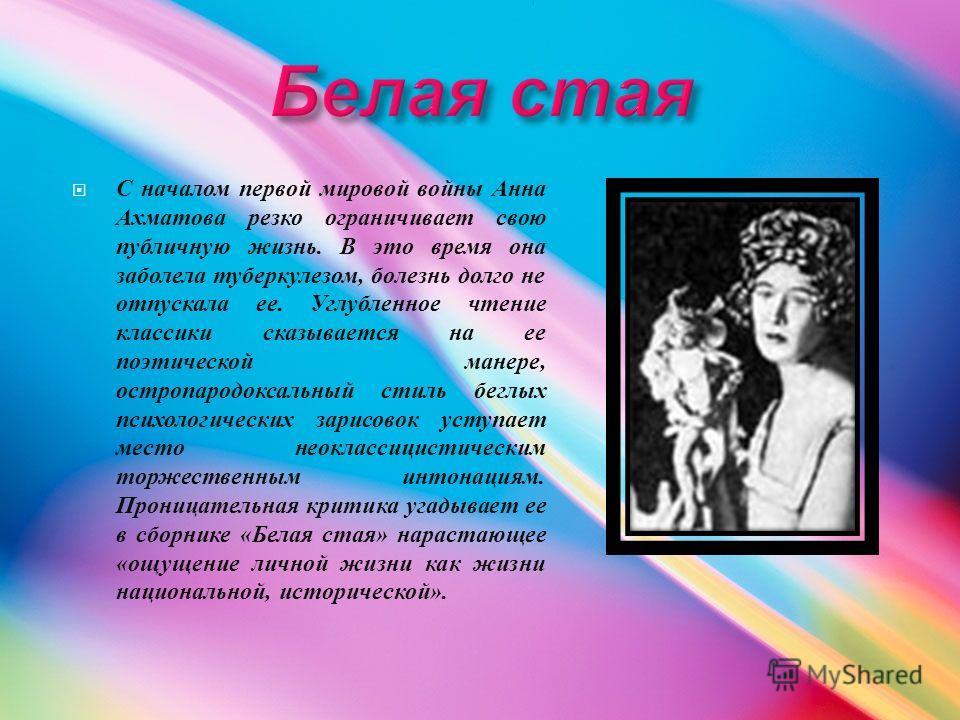 С началом первой мировой войны Анна Ахматова резко ограничивает свою публичную жизнь. В это время она заболела туберкулезом, болезнь долго не отпускала ее. Углубленное чтение классики сказывается на ее поэтической манере, остропародоксальный стиль бе