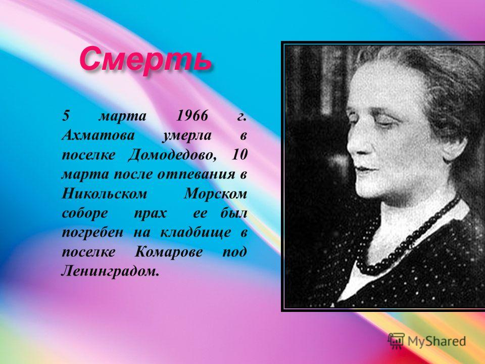 Смерть Смерть 5 марта 1966 г. Ахматова умерла в поселке Домодедово, 10 марта после отпевания в Никольском Морском соборе прах ее был погребен на кладбище в поселке Комарове под Ленинградом.