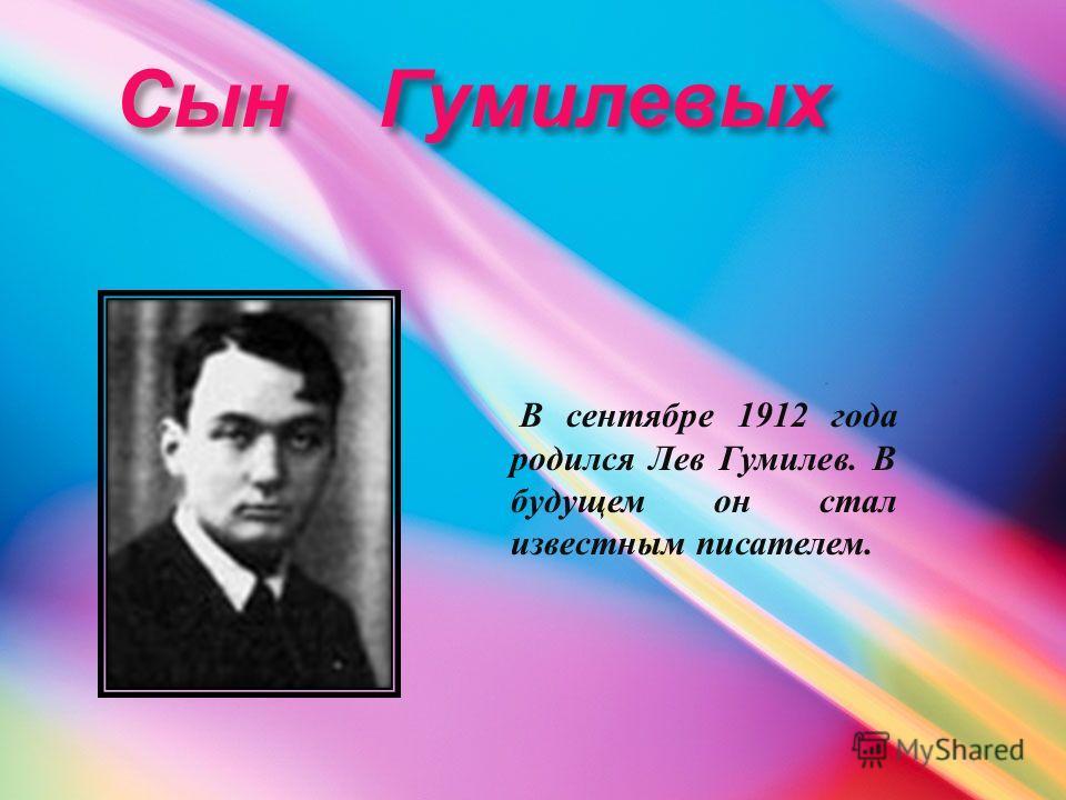 Сын Гумилевых Сын Гумилевых В сентябре 1912 года родился Лев Гумилев. В будущем он стал известным писателем.