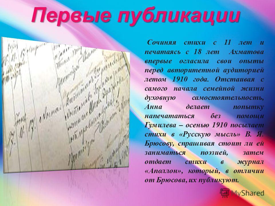 Первые публикации Сочиняя стихи с 11 лет и печатаясь с 18 лет Ахматова впервые огласила свои опыты перед авторитетной аудиторией летом 1910 года. Отстаивая с самого начала семейной жизни духовную самостоятельность, Анна делает попытку напечататься бе