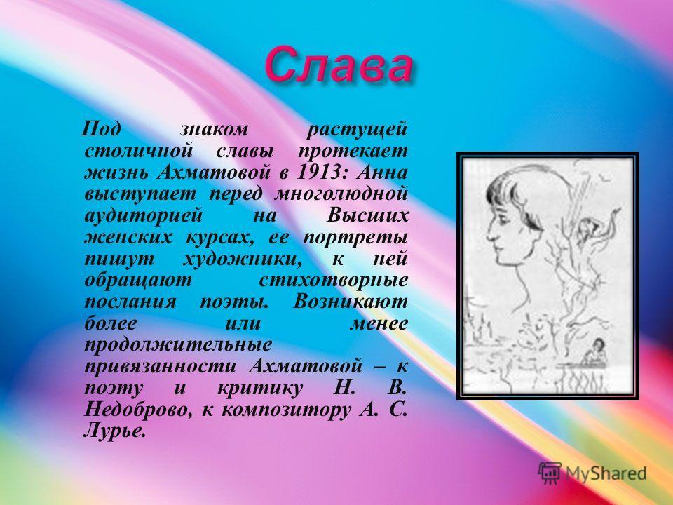 Под знаком растущей столичной славы протекает жизнь Ахматовой в 1913: Анна выступает перед многолюдной аудиторией на Высших женских курсах, ее портреты пишут художники, к ней обращают стихотворные послания поэты. Возникают более или менее продолжител