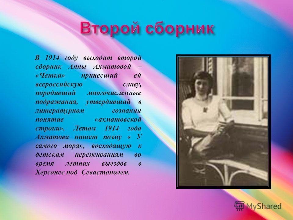 В 1914 году выходит второй сборник Анны Ахматовой – « Четки » принесший ей всероссийскую славу, породивший многочисленные подражания, утвердивший в литературном сознании понятие « ахматовской строки ». Летом 1914 года Ахматова пишет поэму « У самого