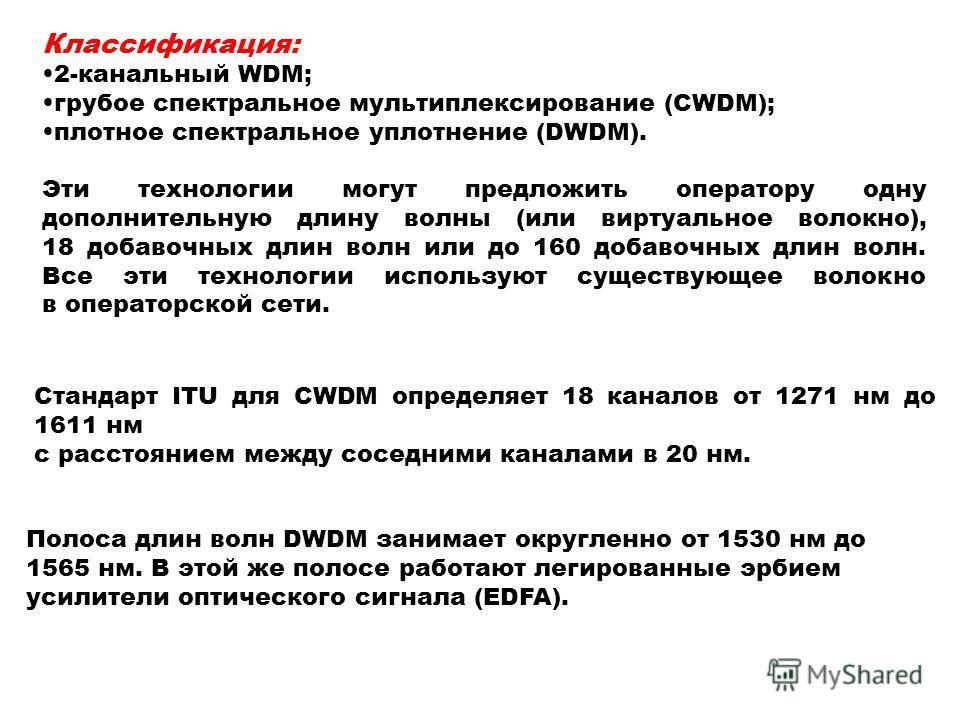 Классификация: 2-канальный WDM; грубое спектральное мультиплексирование (CWDM); плотное спектральное уплотнение (DWDM). Эти технологии могут предложить оператору одну дополнительную длину волны (или виртуальное волокно), 18 добавочных длин волн или д
