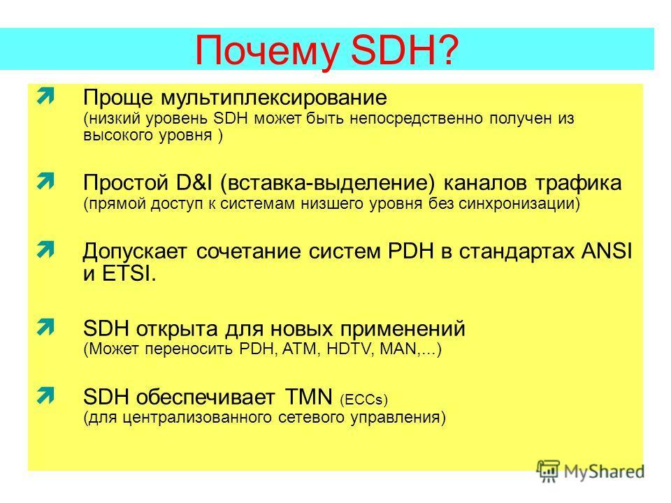 Почему SDH? Проще мультиплексирование (низкий уровень SDH может быть непосредственно получен из высокого уровня ) Простой D&I (вставка-выделение) каналов трафика (прямой доступ к системам низшего уровня без синхронизации) Допускает сочетание систем P