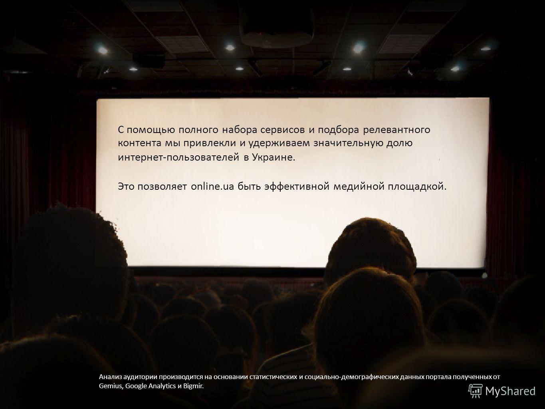 С помощью полного набора сервисов и подбора релевантного контента мы привлекли и удерживаем значительную долю интернет-пользователей в Украине. Это позволяет online.ua быть эффективной медийной площадкой. Анализ аудитории производится на основании ст