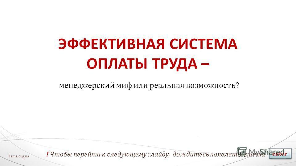 ЭФФЕКТИВНАЯ СИСТЕМА ОПЛАТЫ ТРУДА – менеджерский миф или реальная возможность? ! Чтобы перейти к следующему слайду, дождитесь появления значка enter lama.org.ua