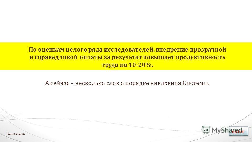 По оценкам целого ряда исследователей, внедрение прозрачной и справедливой оплаты за результат повышает продуктивность труда на 10-20%. А сейчас – несколько слов о порядке внедрения Системы. lama.org.ua enter
