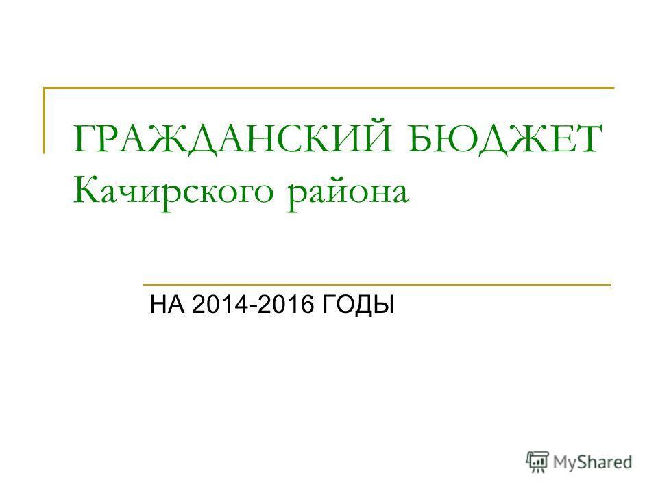 ГРАЖДАНСКИЙ БЮДЖЕТ Качирского района НА 2014-2016 ГОДЫ
