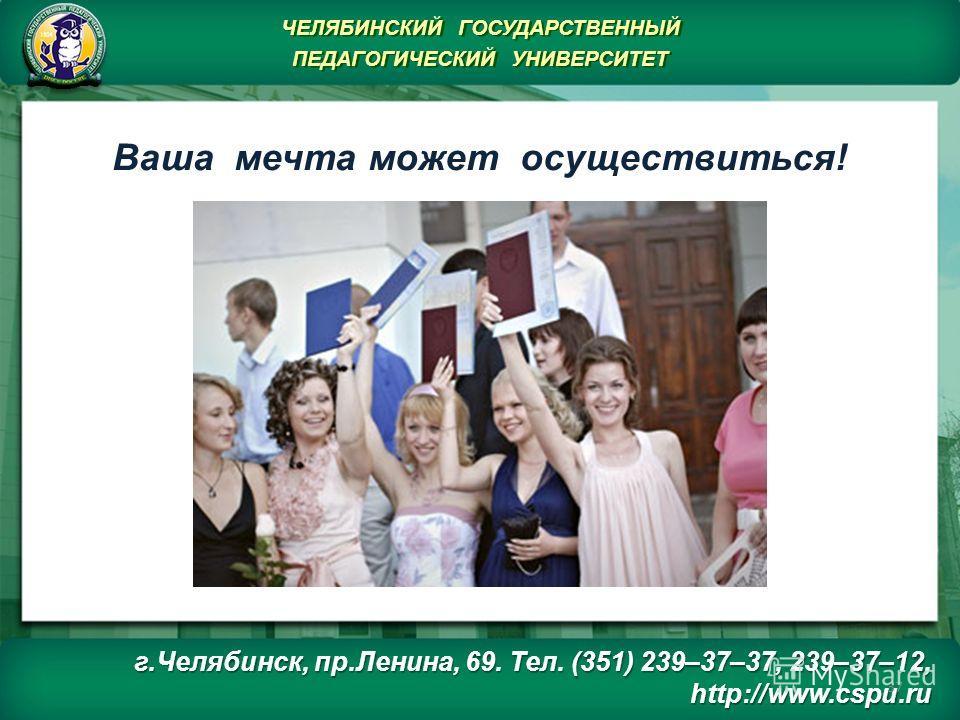Ваша мечта может осуществиться! г.Челябинск, пр.Ленина, 69. Тел. (351) 239–37–37, 239–37–12, http://www.cspu.ru ЧЕЛЯБИНСКИЙ ГОСУДАРСТВЕННЫЙ ПЕДАГОГИЧЕСКИЙ УНИВЕРСИТЕТ ЧЕЛЯБИНСКИЙ ГОСУДАРСТВЕННЫЙ ПЕДАГОГИЧЕСКИЙ УНИВЕРСИТЕТ 37