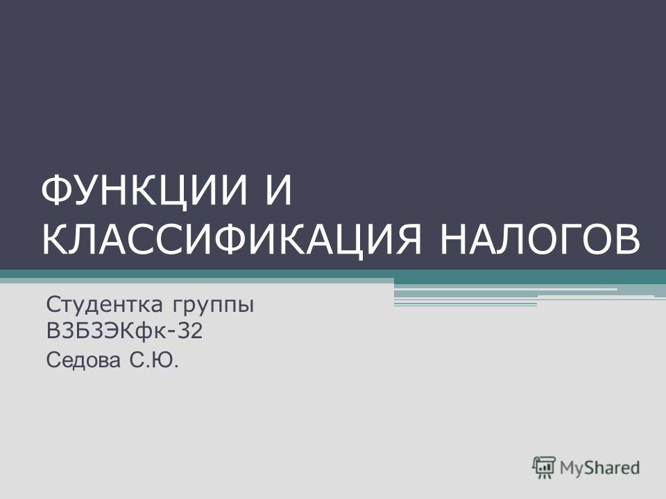 ФУНКЦИИ И КЛАССИФИКАЦИЯ НАЛОГОВ Студентка группы В3Б3ЭКфк-3 2 Седова С.Ю.