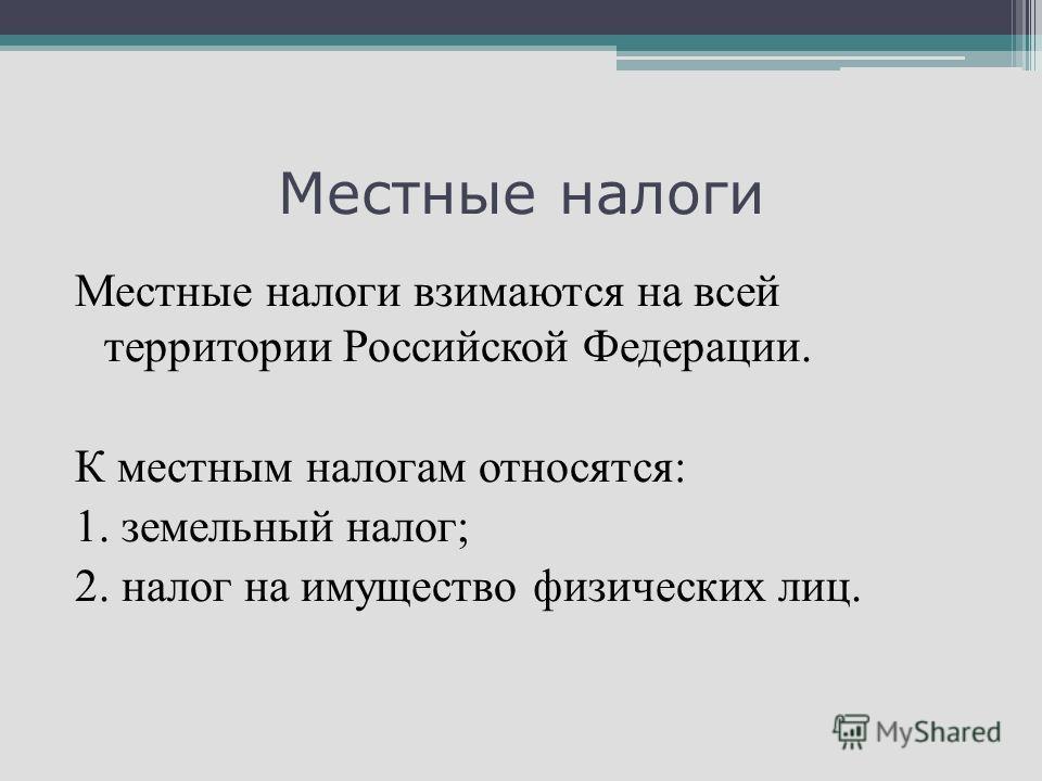 Местные налоги Местные налоги взимаются на всей территории Российской Федерации. К местным налогам относятся: 1. земельный налог; 2. налог на имущество физических лиц.