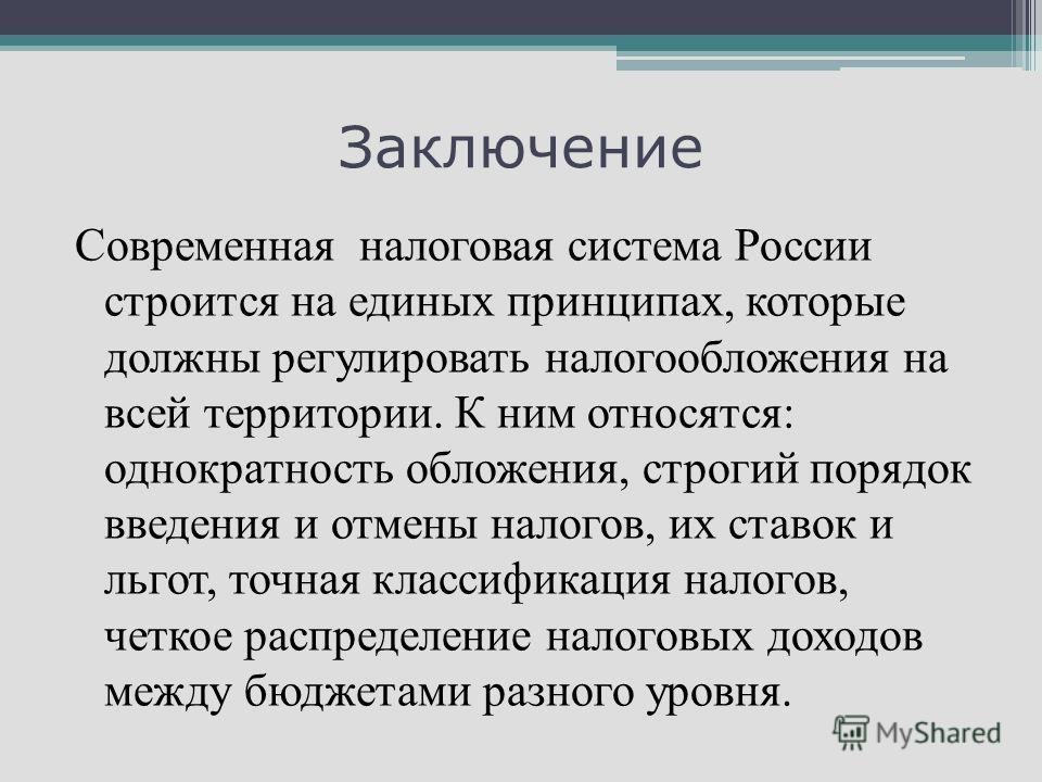 Заключение Современная налоговая система России строится на единых принципах, которые должны регулировать налогообложения на всей территории. К ним относятся: однократность обложения, строгий порядок введения и отмены налогов, их ставок и льгот, точн