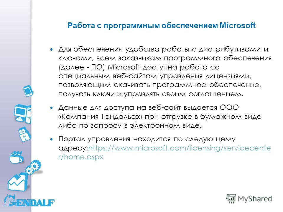Работа с программным обеспечением Microsoft Для обеспечения удобства работы с дистрибутивами и ключами, всем заказчикам программного обеспечения (далее - ПО) Microsoft доступна работа со специальным веб-сайтом управления лицензиями, позволяющим скачи