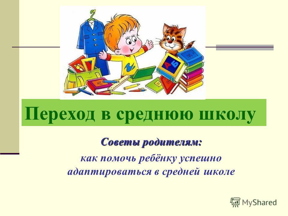 Переход в среднюю школу Советы родителям: как помочь ребёнку успешно адаптироваться в средней школе