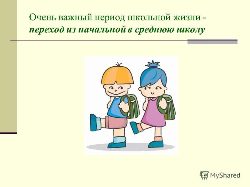 Очень важный период школьной жизни - переход из начальной в среднюю школу