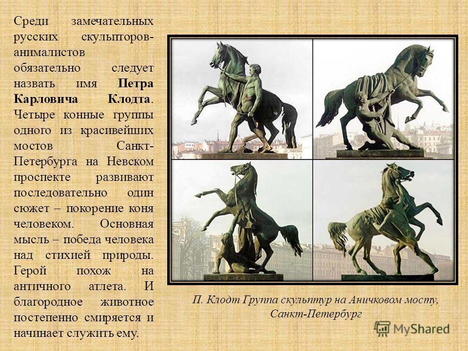 Среди замечательных русских скульпторов- анималистов обязательно следует назвать имя Петра Карловича Клодта. Четыре конные группы одного из красивейших мостов Санкт- Петербурга на Невском проспекте развивают последовательно один сюжет – покорение кон