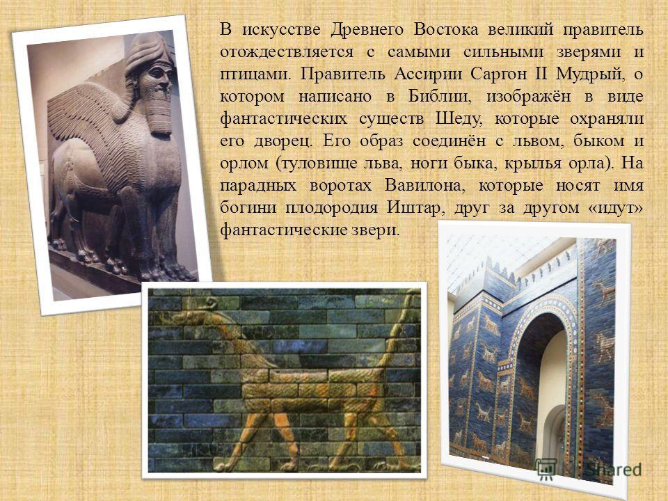 В искусстве Древнего Востока великий правитель отождествляется с самыми сильными зверями и птицами. Правитель Ассирии Саргон II Мудрый, о котором написано в Библии, изображён в виде фантастических существ Шеду, которые охраняли его дворец. Его образ